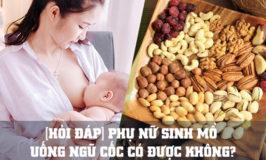 phụ nữ sinh mổ uống ngũ cốc có được không